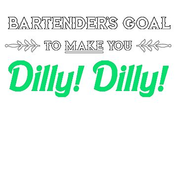Bartender's Goal To Make You Dilly! DIlly! by SheerioEffect