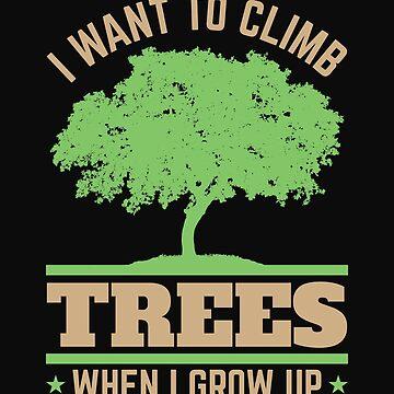 Arborist Arboriculture I Want To Climb Trees When I Grow Up by jaygo