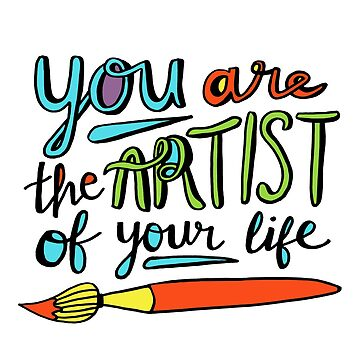 You Are the Artist of Your Life by annieriker
