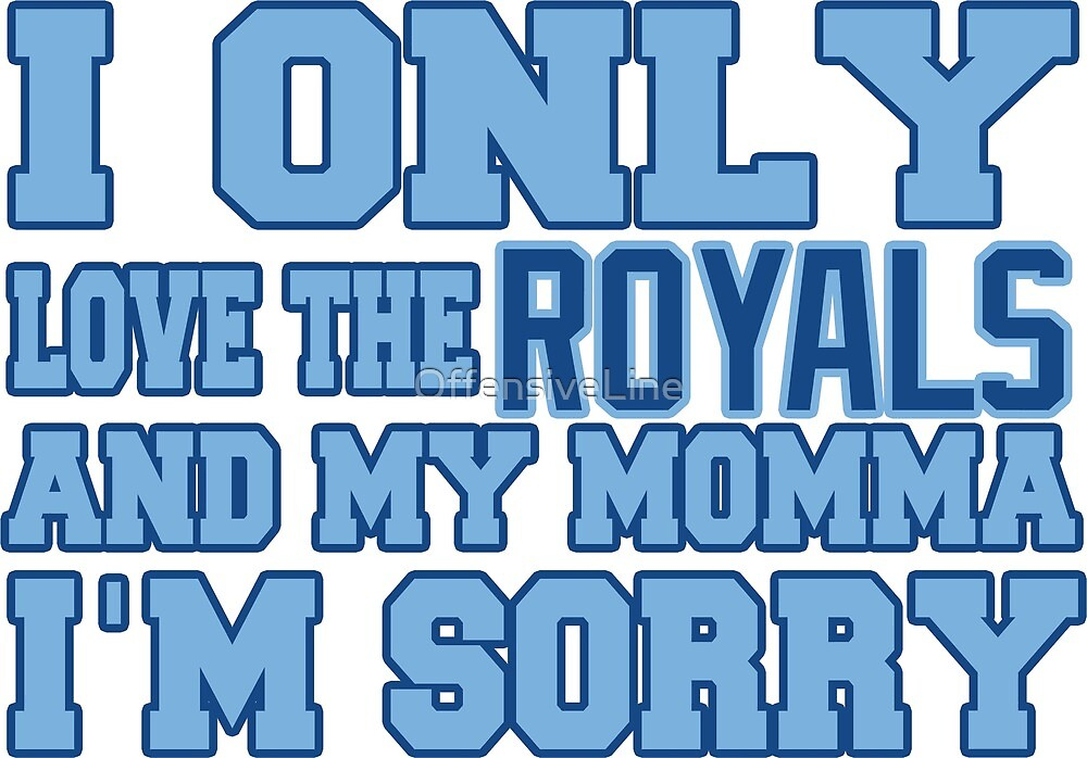 Only Love the Royals and My Momma! by OffensiveLine
