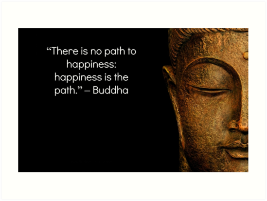 There Is No Path To Happiness Happiness Is The Path Buddha Quote