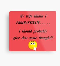 My wife thinks I Procrastinate...... I should probably give that some thought!? Metal Print