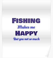 Fishing makes me Happy but you, not so much funny quotes Poster