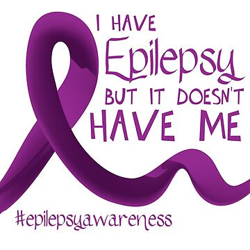 I have epilepsy but it doesn't have me by adorkablemary