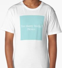 Too Many Books? Never. Long T-Shirt