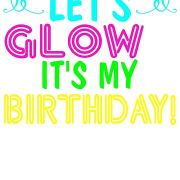 Let's Glow It's My Birthday by dealzillas