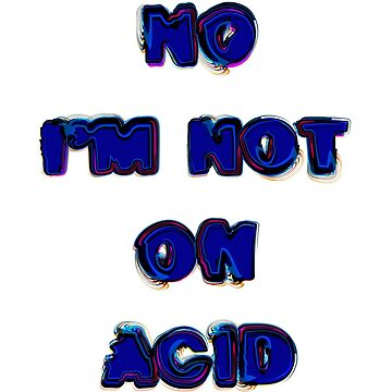 No Im Not On Acid  by WildUnit