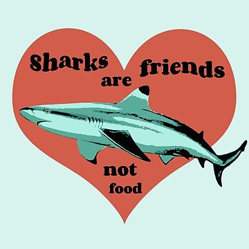 Sharks Are Friends, Not Food by Laneyrustin