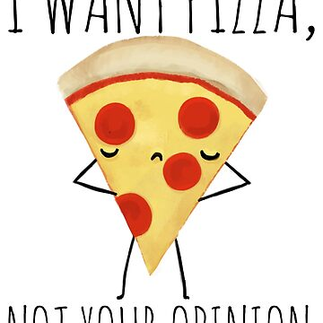 I Want Pizza, Not Your Opinion by ohmywonder