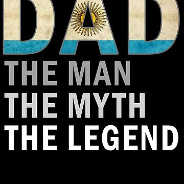 Argentinian Dad The Man The Myth The Legend Fathers Day Argentina Pride Real Hero Daddy National Heritage Regular Pops but Way Cooler by bulletfast