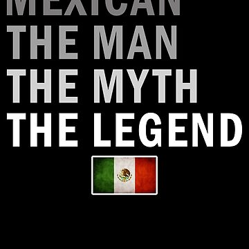 Mexican The Man The Myth The Legend Fathers Day Mexico Pride Real Hero Daddy National Heritage Regular Pops but Way Cooler by bulletfast