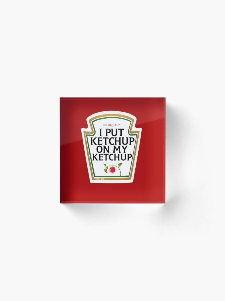 Alternate view of I put ketchup on my ketchup Acrylic Block