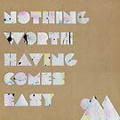 Nothing Worth Having Comes Easy by LieslDesign