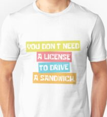 You don't need a license to drive a sandwich. Unisex T-Shirt