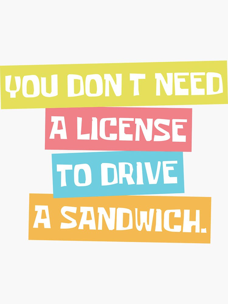 You don't need a license to drive a sandwich. by therealcc