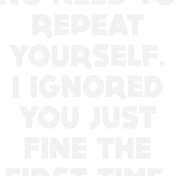 No Need To Repeat Yourself. I Ignored You Just Fine The First Time by artvia