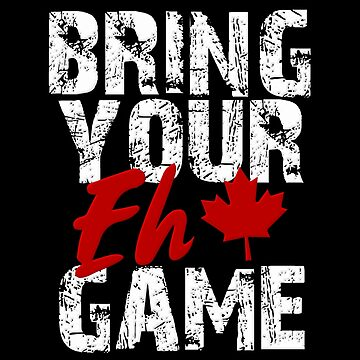 Bring Your EH Game Canadian Pride Go Canada Design by Koffeecrisp