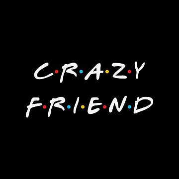 Friends - Crazy Friend by TheCrossroad