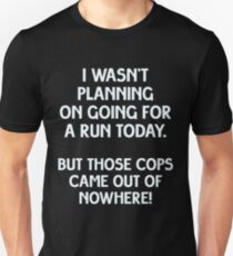 I wasn't planning on going for a run today, but those cops came out of nowhere! Unisex T-Shirt