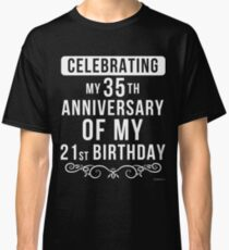 -  Celebrating My 35th Anniversary Of My 21st Birthday - 56th Birthday Gift  Classic T-Shirt