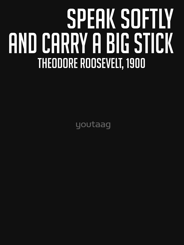 SPEAK SOFTLY AND CARRY A BIG STICK TEDDY ROOSEVELT by youtaag