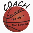 Basketball Coach - The Woman - The Myth - The Legend by David Dehner