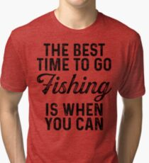 The best time to go fishing is when you can .  Tri-blend T-Shirt