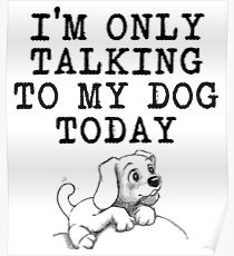Dog Lovers Funny Shirt - I'm Only Talking to My Dog Today Poster