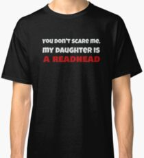 Dont Scare Me, My Daughter is a Redhead Funny Ginger T-Shirt Classic T-Shirt