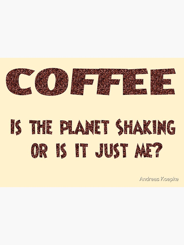 Poster - COFFEE: Is the planet shaking or is it just me? by mistered