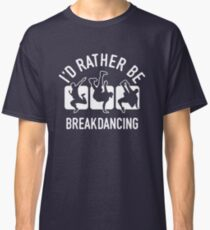 Id rather be Breakdancing T-Shirt - Cool Funny Nerdy Breakdancing Breakdancer Teacher Team Humour Statement Graphic Image Quote Tee Shirt Gift Classic T-Shirt
