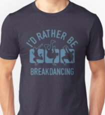 Id rather be Breakdancing T-Shirt - Cool Funny Nerdy Breakdancing Breakdancer Teacher Team Humour Statement Graphic Image Quote Tee Shirt Gift Unisex T-Shirt