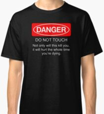 Danger - do not touch. Not only will this kill you it will hurt the whole time you're dying Classic T-Shirt