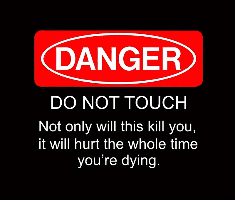 Quot Danger Do Not Touch Not Only Will This Kill You It