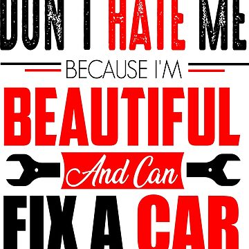Don't Hate Me Bacause I'm Beautiful and can fix a car by GrownFolkMotto