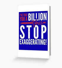 I've told you a Billion times, Stop Exaggerating Greeting Card
