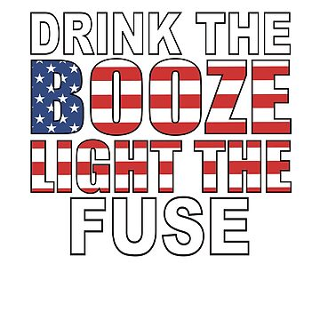 Drink The Booze And Light The Fuse 4th of July by YYZTees