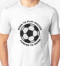 Born to play soccer, forced to work Unisex T-Shirt