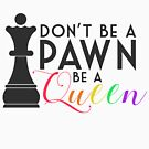 Don't Be a Pawn, Be a Queen by littobitto