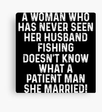 A woman who has never seen her husband fishing doesn't know what a patient man she married! Canvas Print