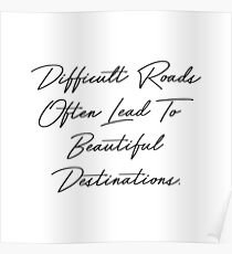 Difficult Roads Often Lead To Beautiful Destinations Poster