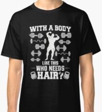 With A Body Like This Who Needs Hair Classic T-Shirt