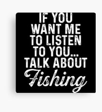 If you want me to listen to you... talk about fishing.  Canvas Print