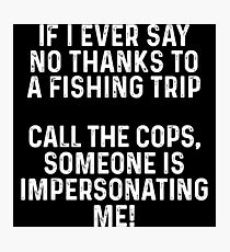 If I ever say no thanks to a fishing trip. call the cops, someone is impersonating me.  Photographic Print