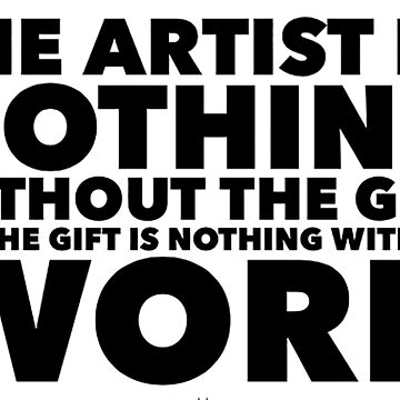Emile Zola quote - the artist is nothing without the gift but the gift is nothing without the work by savantdesigns