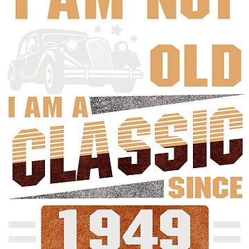 Born in 1949 - I am Not Old  I AM CLASSIC by dragts