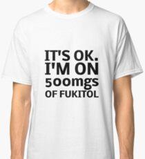 IT'S OK I'M ON 500mgs OF FUKITOL  Classic T-Shirt