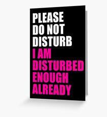 PLEASE DO NOT DISTURB I AM DISTURBED ENOUGH ALREADY Greeting Card
