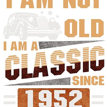 Born in 1952 - I am Not Old - I am a classic by dragts