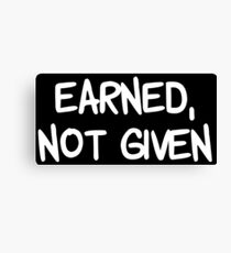 EARNED, NOT GIVEN Canvas Print